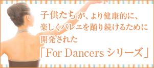 子供たちが、より健康的に、楽しくバレエを踊り続けるために開発された「For Dancers シリーズ」